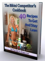 The Bikini Competitor's Cookbook - Recipes to Get and Stay Lean